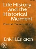 Life History and the Historical Moment: Diverse Presentations ebook by Erik H. Erikson