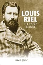 Louis Riel - Let Justice Be Done eBook by David Doyle
