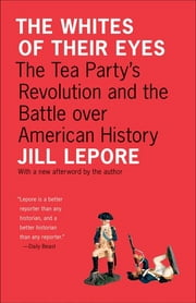 The Whites of Their Eyes - The Tea Party's Revolution and the Battle over American History ebook by Jill Lepore