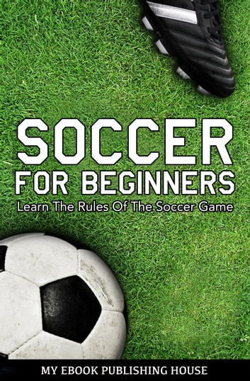 Soccer for Beginners: Learn The Rules Of The Soccer Game ebook by My Ebook Publishing House