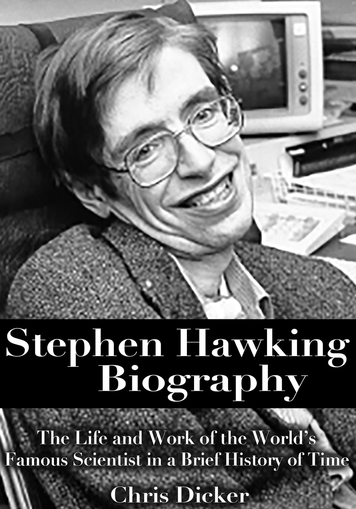 Stephen Hawking Biography The Life And Work Of The Worlds Famous Scientist In A Brief History Of Time Ebook By Chris Dicker Rakuten Kobo