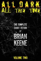 All Dark, All The Time: The Complete Short Fiction of Brian Keene, Volume 2 ebook by Brian Keene