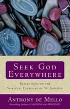 Seek God Everywhere - Reflections on the Spiritual Exercises of St. Ignatius ebook by Anthony De Mello