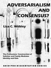 Adversarialism and Consensus? The Professions' Construction of Solicitor and Family Mediator Identity and Role ebook by Lisa C. Webley