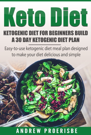 Keto Diet: Ketogenic Diet for Beginners Build A 30 Day Ketogenic Diet Plan (FREE BONUS INCLUDED) - Easy-to-use Ketogenic Diet Meal Plan Designed to Make Staying Keto Delicious and Simple ebook by Andrew Proerisbe