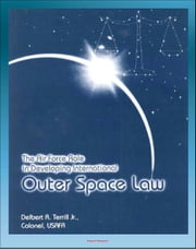 The Air Force Role in Developing International Outer Space Law: Space Law Debates, Project West Ford, Legal Concepts ebook by Progressive Management