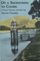 On a Shoestring to Coorg: A Travel Memoir of India ebook by Dervla Murphy