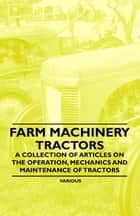 Farm Machinery - Tractors - A Collection of Articles on the Operation, Mechanics and Maintenance of Tractors ebook by Various Authors
