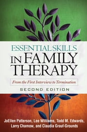 Essential Skills in Family Therapy, Second Edition - From the First Interview to Termination ebook by JoEllen Patterson, Phd,Lee Williams, PhD, LMFT,Todd M. Edwards, PhD, LMFT,Claudia Grauf-Grounds, Phd,Douglas H. Sprenkle, PhD,Larry Chamow, PhD, LMFT
