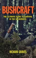 Bushcraft - The Ultimate Guide to Survival in the Wilderness ebook by Richard Graves
