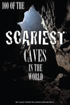100 of the Scariest Caves In the World ebook by alex trostanetskiy