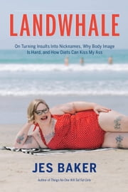 Landwhale - On Turning Insults Into Nicknames, Why Body Image Is Hard, and How Diets Can Kiss My Ass ebook by Jes Baker