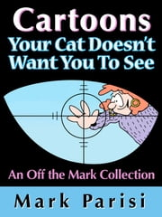 Cartoons Your Cat Doesn't Want You To See - An Off the Mark Collection ebook by Mark Parisi,Autumn Spalding