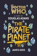 Doctor Who: The Pirate Planet ebook by Douglas Adams, James Goss