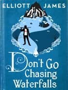 Don't Go Chasing Waterfalls ebook by Elliott James