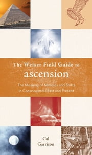 The Weiser Fields Guide To Ascension: The Meaning Of Miracle And Shifts In Consciousness Past And Present ebook by Cal Garrison