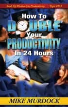 How To Double Your Productivity ebook by Mike Murdock