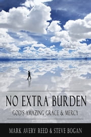 No Extra Burden: God's Amazing Grace & Mercy ebook by Mark Avery Reed,Steve Bogan