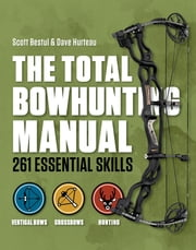 Total Bowhunter Manual - 261 Essential Skills ebook by Scott Bestul,Dave Hurteau