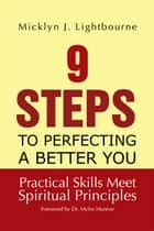 9 Steps to Perfecting a Better You: Practice Skills Meet Spiritual Principles - Practical Skills Meet Spiritual Principles ebook by