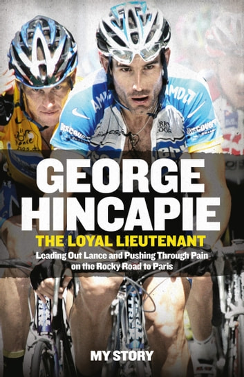 The Loyal Lieutenant: Leading out Lance and pushing through the pain on the rocky road to Paris ebook by George Hincapie,Hummer