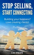 Stop Selling, Start Connecting ebook by Chi Phan