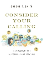 Consider Your Calling - Six Questions for Discerning Your Vocation ebook by Gordon T. Smith