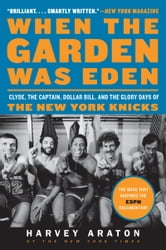 When the Garden Was Eden - Clyde, the Captain, Dollar Bill, and the Glory Days of the New York Knicks ebook by Harvey Araton