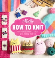 Mollie Makes: How to Knit - Go from beginner to expert with 20 new projects ebook by Mollie Makes