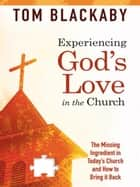 Experiencing God's Love in the Church: The Missing Ingredient in Today's Church and How to Bring It Back ebook by Tom Blackaby