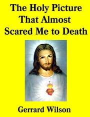 The Holy Picture That Almost Scared Me to Death ebook by Gerrard Wilson