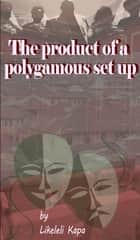 The Product Of a Polygamous Set Up ebook by Likeleli Kapa