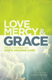 Love, Mercy and Grace - True Stories of God's Amazing Grace ebook by Keren Baltzer