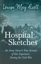 Hospital Sketches - An Army Nurses's True Account of her Experience During the Civil War ebook by Louisa May Alcott