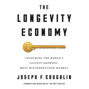 The Longevity Economy - Unlocking the World's Fastest-Growing, Most Misunderstood Market audiobook by Joseph F. Coughlin