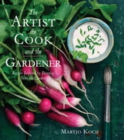 The Artist, the Cook, and the Gardener - Recipes Inspired by Painting from the Garden ebook by Maryjo Koch,Jenny Barry
