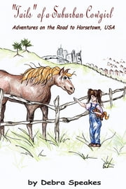 """Tails"" of a Suburban Cowgirl: Adventures on the Road to Horsetown, USA ebook by Debra Speakes"