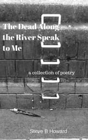 The Dead Along the River Speak to Me - a collection of poetry ebook by Steve B Howard