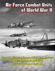 Air Force Combat Units of World War II: Traces the Historical Lineage of Each Army Air Corps and U.S. Air Force Combat Group Active in the Second World War ebook by Progressive Management