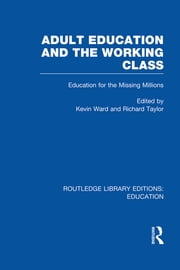 Adult Education & The Working Class - Education for the Missing Millions ebook by Kevin Ward,Richard Taylor