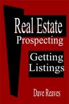 Real Estate Prospecting: Getting Listings - Real Estate Guides ebook by Dave Reaves