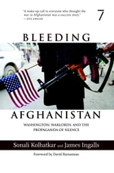 Bleeding Afghanistan - Washington, Warlords, and the Propaganda of Silence ebook by Sonali Kolhatkar,James Ingalls