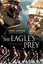 The Eagle's Prey - A Novel of the Roman Army ebook by Simon Scarrow