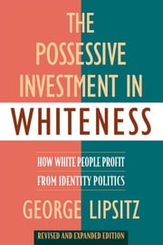 The Possessive Investment in Whiteness: How White People Profit from Identity Politics ebook by Lipsitz, George