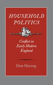 Household Politics - Conflict in Early Modern England ebook by Don Herzog