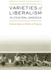 Varieties of Liberalism in Central America - Nation-States as Works in Progress ebook by Forrest D. Colburn,Arturo Cruz S.