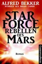 Star Force - Rebellen des Mars: Star Force 1-4 in einem Band eBook by Alfred Bekker