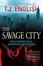The Savage City - Race, Murder and a Generation on the Edge ebook by T.J. English