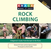 Knack Rock Climbing - A Beginner's Guide: From the Gym to the Rocks ebook by Ian Spencer-Green, Mark Doolittle, Stewart M. Green