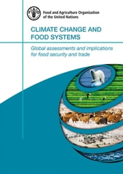 Climate Change and Food Systems: Global assessments and implications for food security and trade ebook by FAO